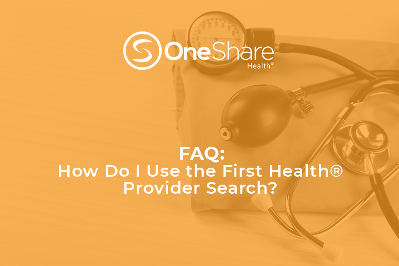 As a OneShare Member, you can use the First Health Provider Search to access trusted providers at discounted prices through the First Health Network.